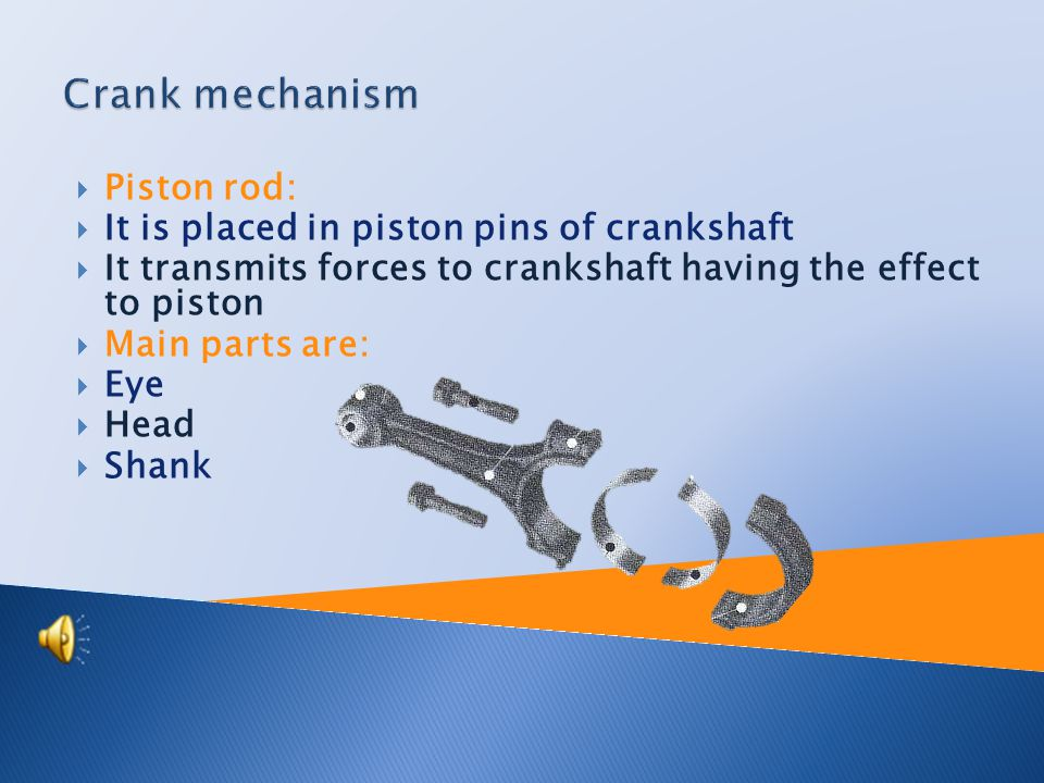  Crankshaft:  It is placed in engine block  Number of bearings at crankshaft determines the number of crankshaft placing  It changes rectilinear movement to rotary one  Crankshaft can be produced by one part or it can be assembled