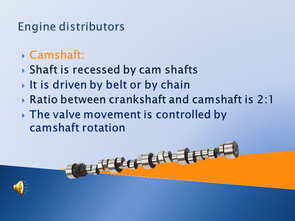  Camshaft:  Shaft is recessed by cam shafts  It is driven by belt or by chain  Ratio between crankshaft and camshaft is 2:1  The valve movement is controlled by camshaft rotation