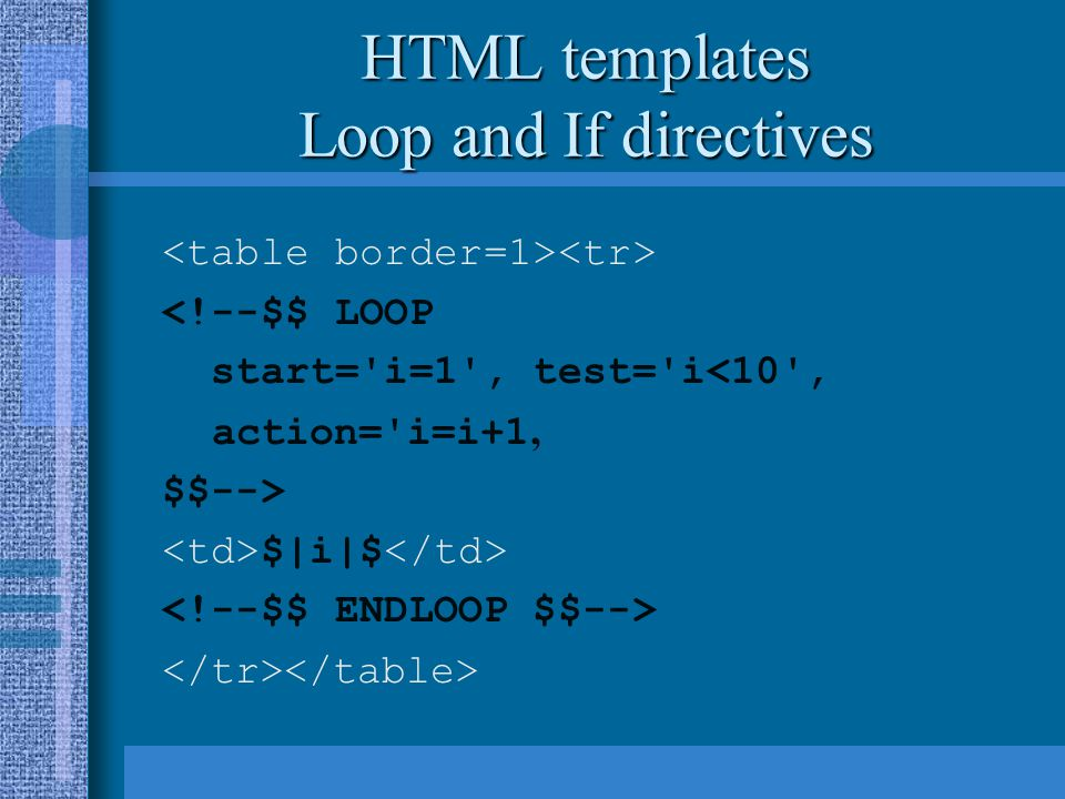 HTML templates Loop and If directives <!--$$ LOOP start='i=1', test='i<10', action='i=i+1 ' $$--> $|i|$