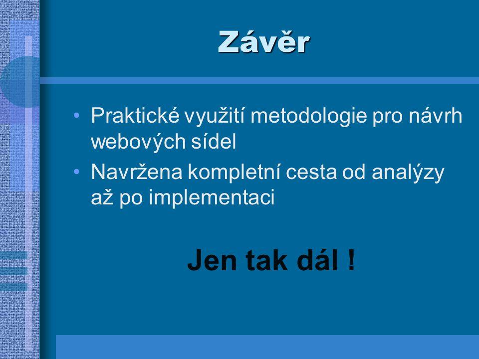 Závěr Praktické využití metodologie pro návrh webových sídel Navržena kompletní cesta od analýzy až po implementaci Jen tak dál !