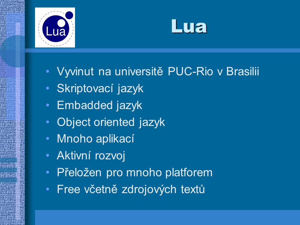 Lua Vyvinut na universitě PUC-Rio v Brasilii Skriptovací jazyk Embadded jazyk Object oriented jazyk Mnoho aplikací Aktivní rozvoj Přeložen pro mnoho platforem Free včetně zdrojových textů