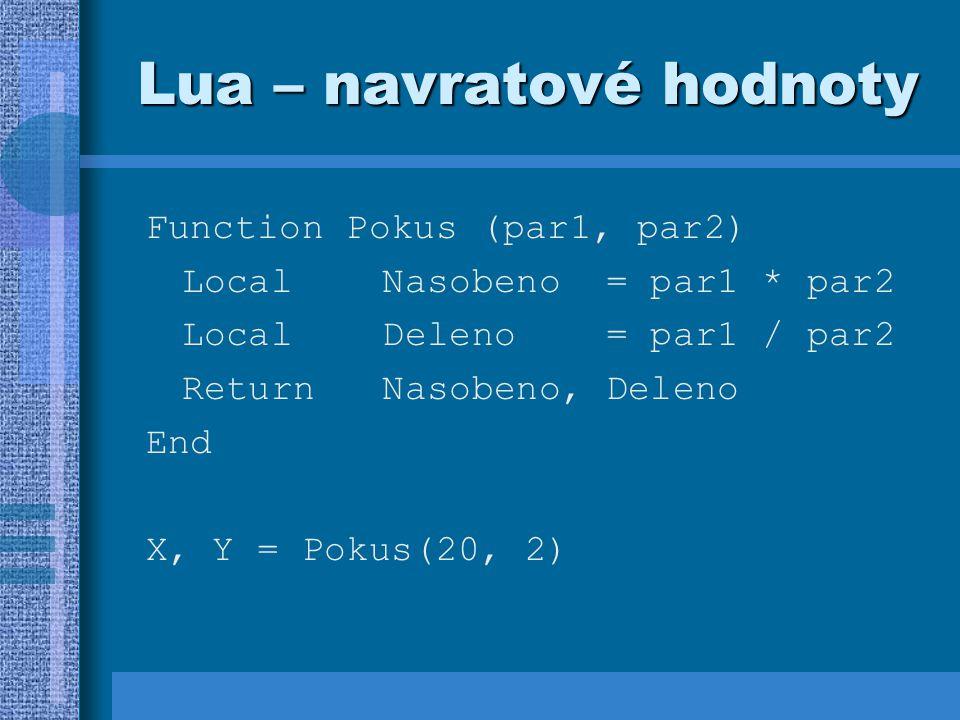 Lua – navratové hodnoty Function Pokus (par1, par2) Local Nasobeno = par1 * par2 Local Deleno = par1 / par2 Return Nasobeno, Deleno End X, Y = Pokus(20, 2)