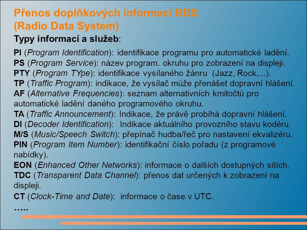 Přenos doplňkových informací RDS (Radio Data System) Typy informací a služeb: PI (Program Identification): identifikace programu pro automatické laděn