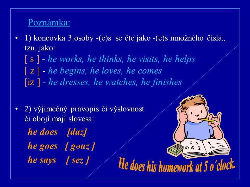 Poznámka: 1) koncovka 3.osoby -(e)s se čte jako -(e)s množného čísla., tzn. jako: [ s ] - he works, he thinks, he visits, he helps [ z ] - he begins,