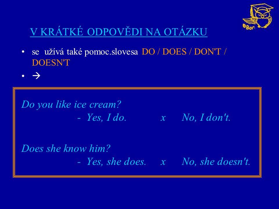 V KRÁTKÉ ODPOVĚDI NA OTÁZKU se užívá také pomoc.slovesa DO / DOES / DON'T / DOESN'T  Do you like ice cream? - Yes, I do. x No, I don't. Does she know