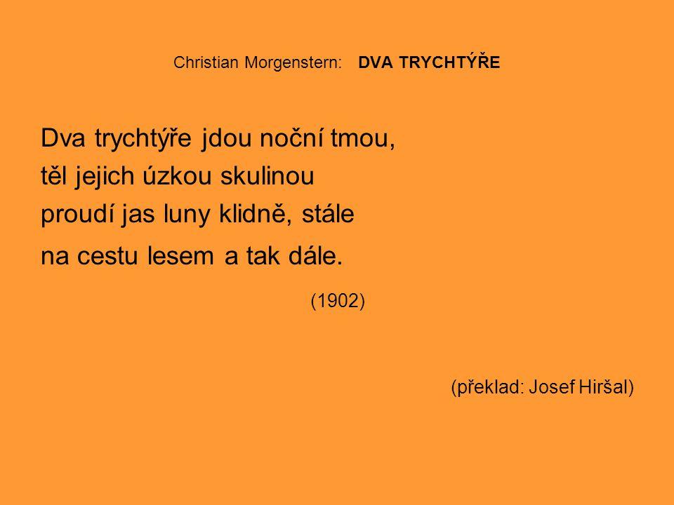 Christian Morgenstern: DVA TRYCHTÝŘE Dva trychtýře jdou noční tmou, těl jejich úzkou skulinou proudí jas luny klidně, stále na cestu lesem a tak dále.