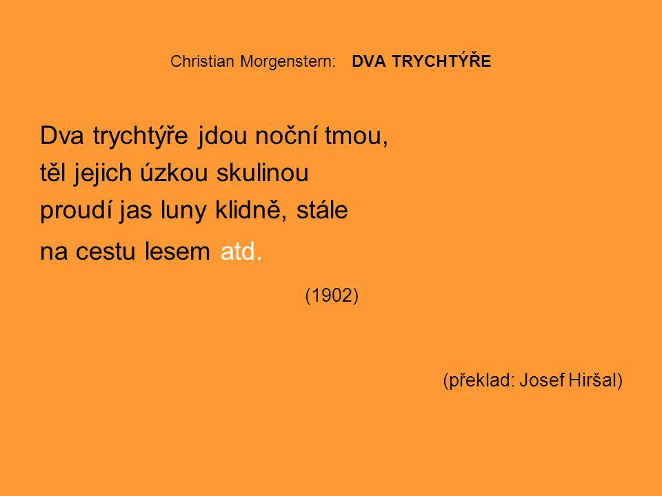 Christian Morgenstern: DVA TRYCHTÝŘE Dva trychtýře jdou noční tmou, těl jejich úzkou skulinou proudí jas luny klidně, stále na cestu lesem atd.