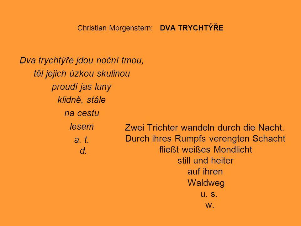 Christian Morgenstern: DVA TRYCHTÝŘE Dva trychtýře jdou noční tmou, těl jejich úzkou skulinou proudí jas luny klidně, stále na cestu lesem a.