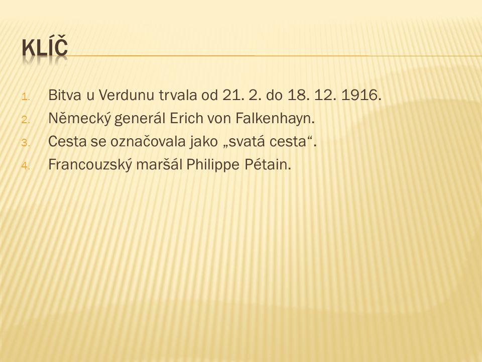 """1. Bitva u Verdunu trvala od 21. 2. do 18. 12. 1916. 2. Německý generál Erich von Falkenhayn. 3. Cesta se označovala jako """"svatá cesta"""". 4. Francouzsk"""