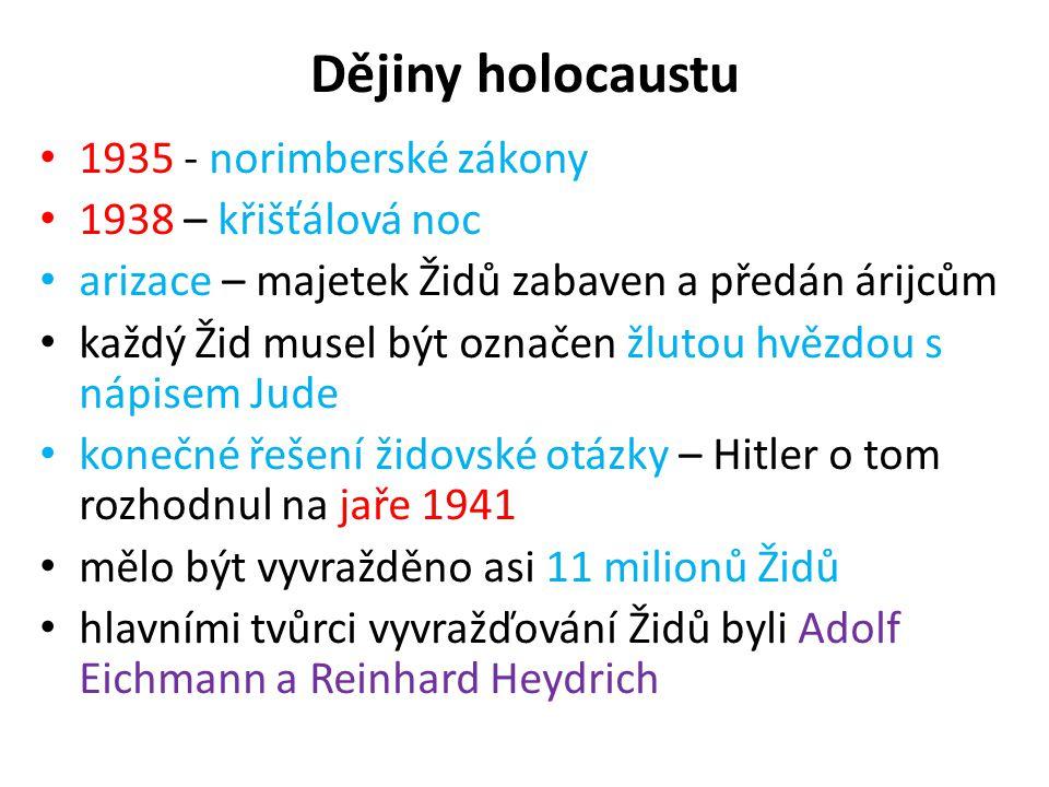 Dějiny holocaustu 1935 - norimberské zákony 1938 – křišťálová noc arizace – majetek Židů zabaven a předán árijcům každý Žid musel být označen žlutou hvězdou s nápisem Jude konečné řešení židovské otázky – Hitler o tom rozhodnul na jaře 1941 mělo být vyvražděno asi 11 milionů Židů hlavními tvůrci vyvražďování Židů byli Adolf Eichmann a Reinhard Heydrich