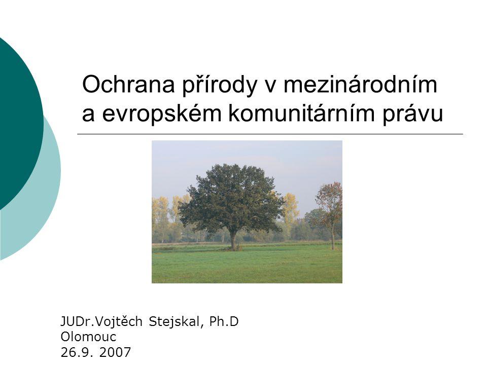 Ochrana přírody v mezinárodním a evropském komunitárním právu JUDr.Vojtěch Stejskal, Ph.D Olomouc 26.9. 2007