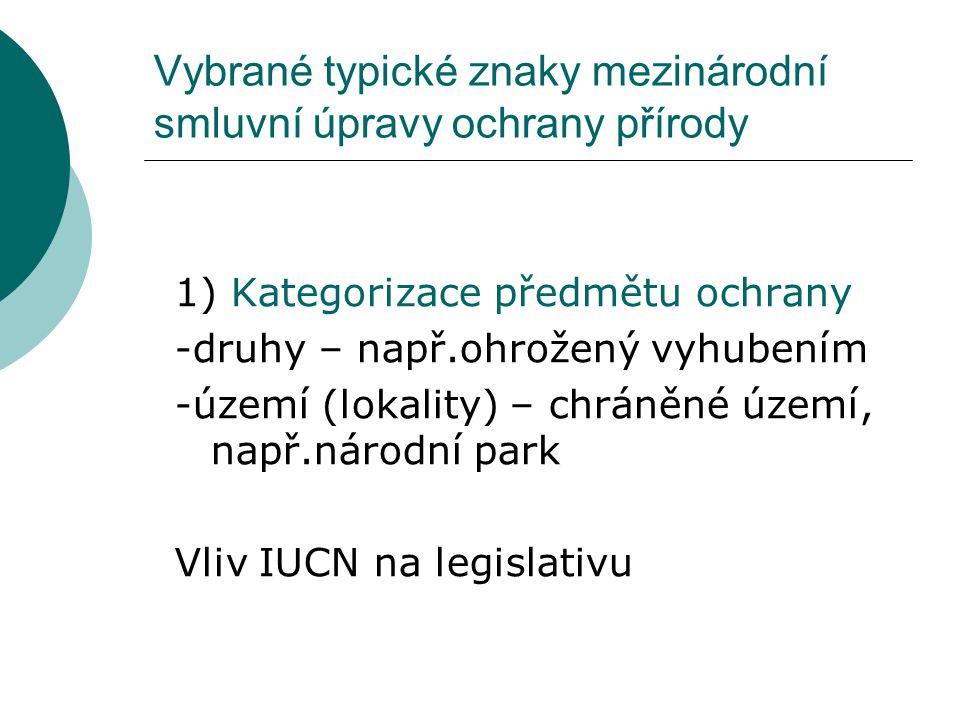 Vybrané typické znaky mezinárodní smluvní úpravy ochrany přírody 1) Kategorizace předmětu ochrany -druhy – např.ohrožený vyhubením -území (lokality) –