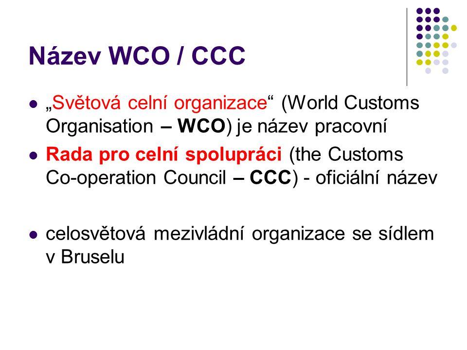 """Název WCO / CCC """"Světová celní organizace"""" (World Customs Organisation – WCO) je název pracovní Rada pro celní spolupráci (the Customs Co-operation Co"""
