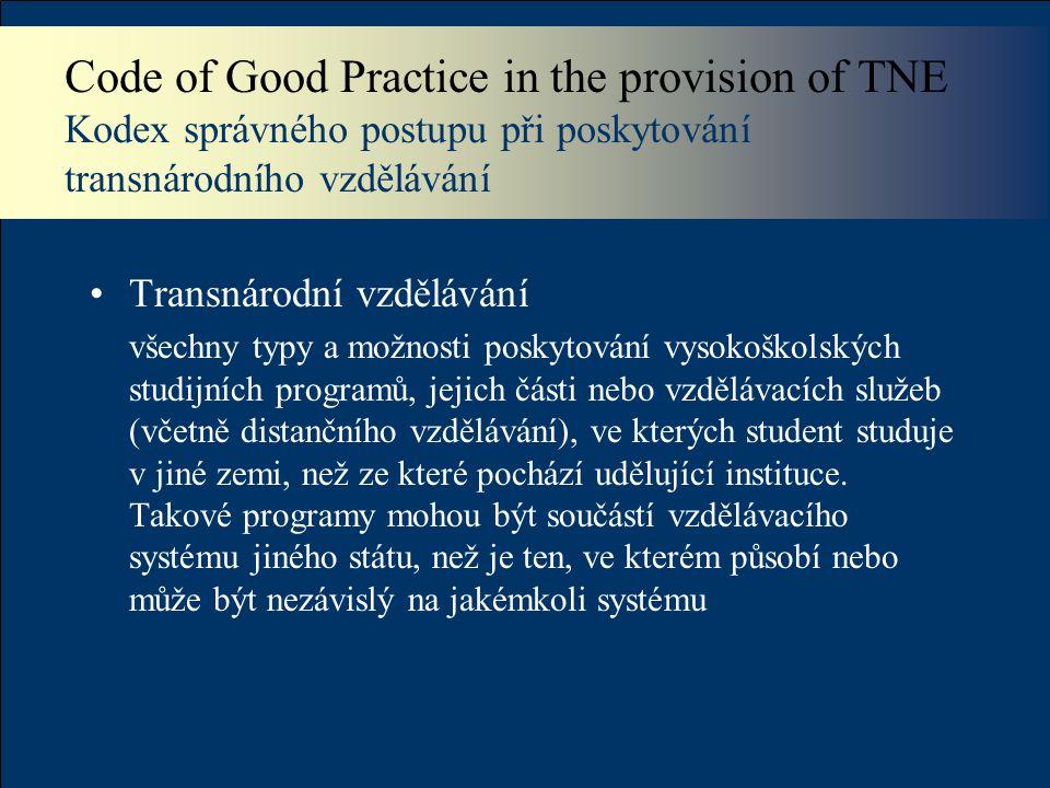 Code of Good Practice in the provision of TNE Kodex správného postupu při poskytování transnárodního vzdělávání Transnárodní vzdělávání všechny typy a možnosti poskytování vysokoškolských studijních programů, jejich části nebo vzdělávacích služeb (včetně distančního vzdělávání), ve kterých student studuje v jiné zemi, než ze které pochází udělující instituce.