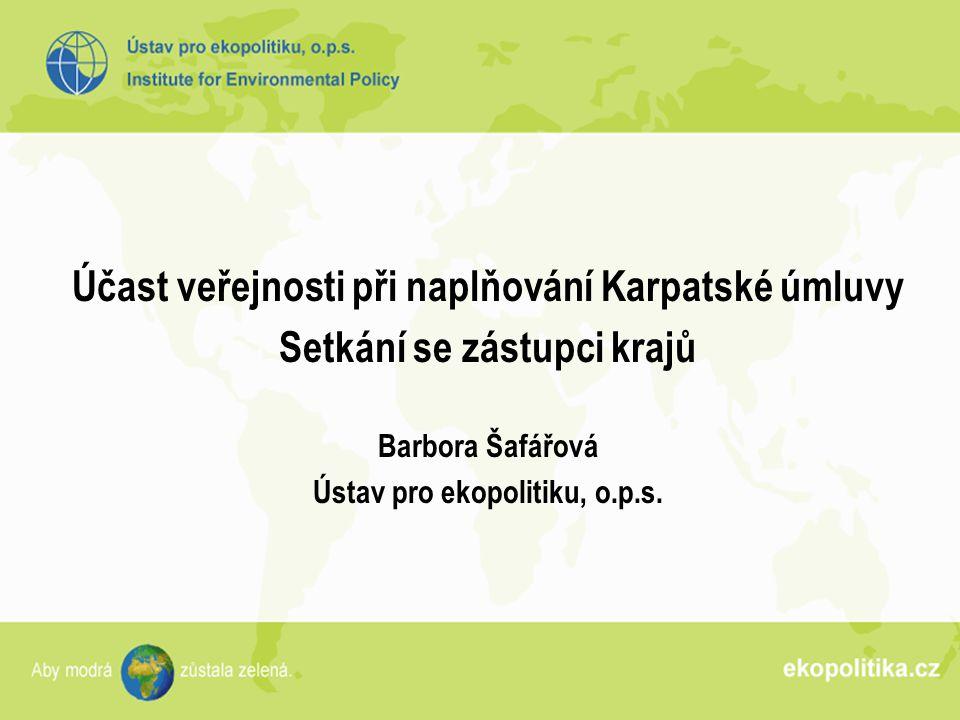 Účast veřejnosti při naplňování Karpatské úmluvy Setkání se zástupci krajů Barbora Šafářová Ústav pro ekopolitiku, o.p.s.