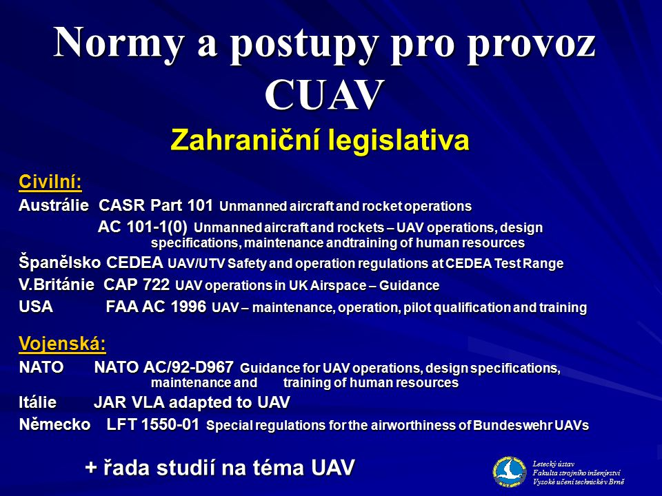 Zahraniční legislativa Civilní: Austrálie CASR Part 101 Unmanned aircraft and rocket operations AC 101-1(0) Unmanned aircraft and rockets – UAV operations, design specifications, maintenance andtraining of human resources AC 101-1(0) Unmanned aircraft and rockets – UAV operations, design specifications, maintenance andtraining of human resources Španělsko CEDEA UAV/UTV Safety and operation regulations at CEDEA Test Range V.Británie CAP 722 UAV operations in UK Airspace – Guidance USA FAA AC 1996 UAV – maintenance, operation, pilot qualification and training Vojenská: NATO NATO AC/92-D967 Guidance for UAV operations, design specifications, maintenance andtraining of human resources Itálie JAR VLA adapted to UAV Německo LFT 1550-01 Special regulations for the airworthiness of Bundeswehr UAVs + řada studií na téma UAV Normy a postupy pro provoz CUAV Letecký ústav Fakulta strojního inženýrství Vysoké učení technické v Brně