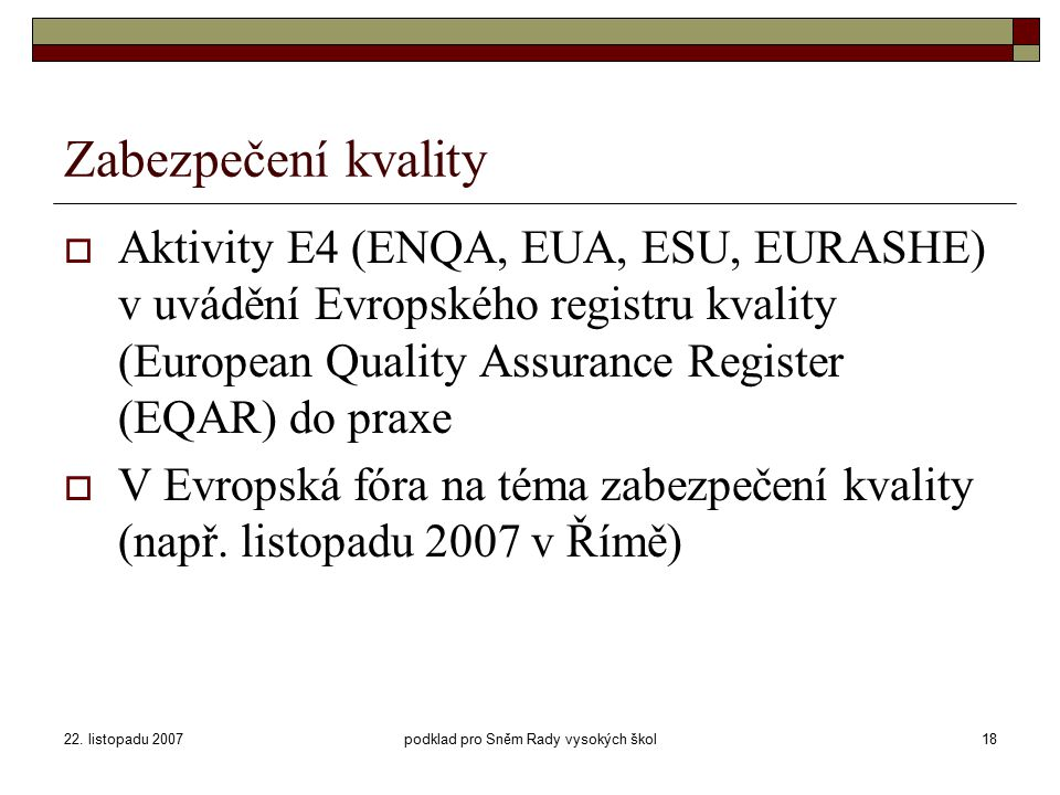 22. listopadu 2007podklad pro Sněm Rady vysokých škol18 Zabezpečení kvality  Aktivity E4 (ENQA, EUA, ESU, EURASHE) v uvádění Evropského registru kval