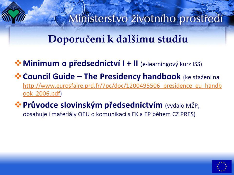 Doporučení k dalšímu studiu MMinimum o předsednictví I + II (e-learningový kurz ISS) CCouncil Guide – The Presidency handbook (ke stažení na http://www.eurosfaire.prd.fr/7pc/doc/1200495506_presidence_eu_handb ook_2006.pdf) PPrůvodce slovinským předsednictvím (vydalo MŽP, obsahuje i materiály OEU o komunikaci s EK a EP během CZ PRES)