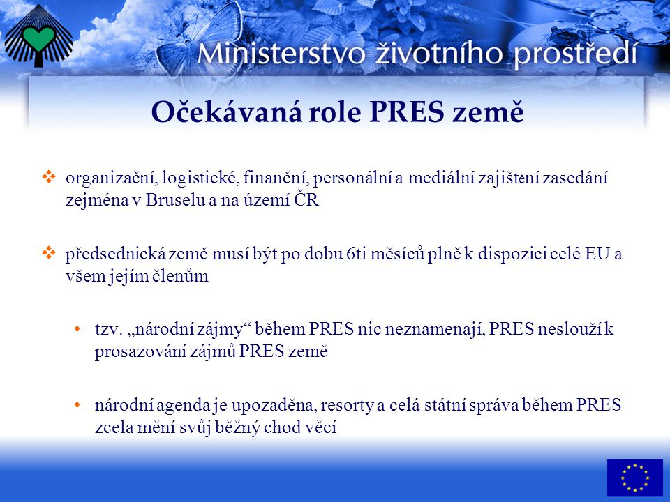 Očekávaná role PRES země  organizační, logistické, finanční, personální a mediální zajišt ě ní zasedání zejména v Bruselu a na území ČR  předsednická země musí být po dobu 6ti měsíců plně k dispozici celé EU a všem jejím členům tzv.