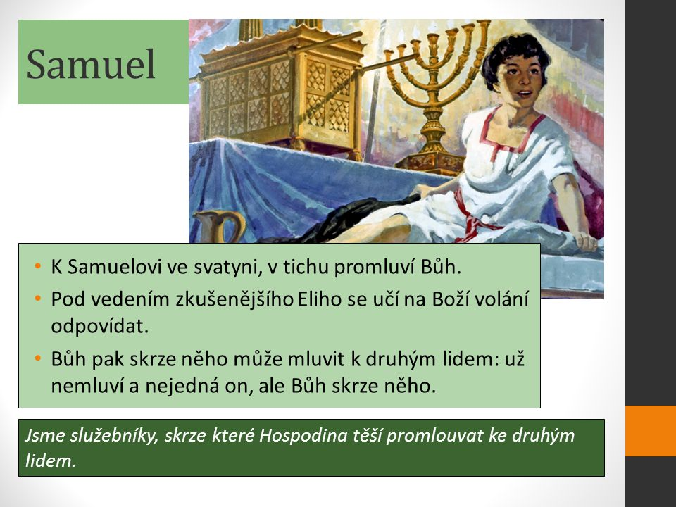 Samuel Jsme služebníky, skrze které Hospodina těší promlouvat ke druhým lidem. K Samuelovi ve svatyni, v tichu promluví Bůh. Pod vedením zkušenějšího