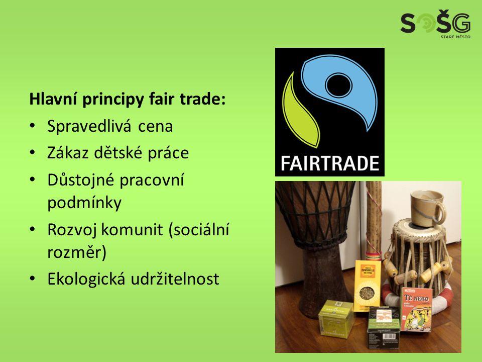 Hlavní principy fair trade: Spravedlivá cena Zákaz dětské práce Důstojné pracovní podmínky Rozvoj komunit (sociální rozměr) Ekologická udržitelnost