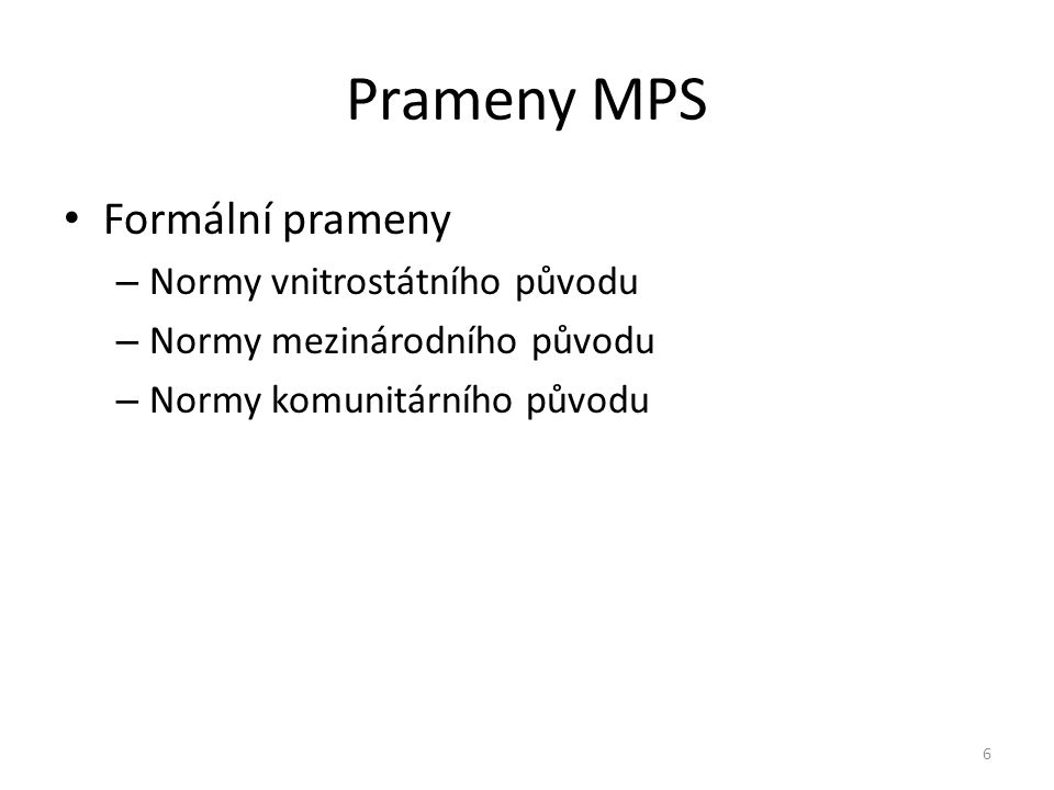 Prameny MPS Formální prameny – Normy vnitrostátního původu – Normy mezinárodního původu – Normy komunitárního původu 6