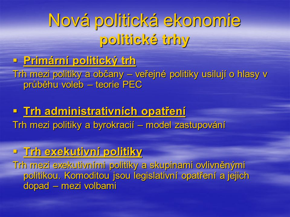 Nová politická ekonomie politické trhy  Primární politický trh Trh mezi politiky a občany – veřejné politiky usilují o hlasy v průběhu voleb – teorie PEC  Trh administrativních opatření Trh mezi politiky a byrokracií – model zastupování  Trh exekutivní politiky Trh mezi exekutivními politiky a skupinami ovlivněnými politikou.