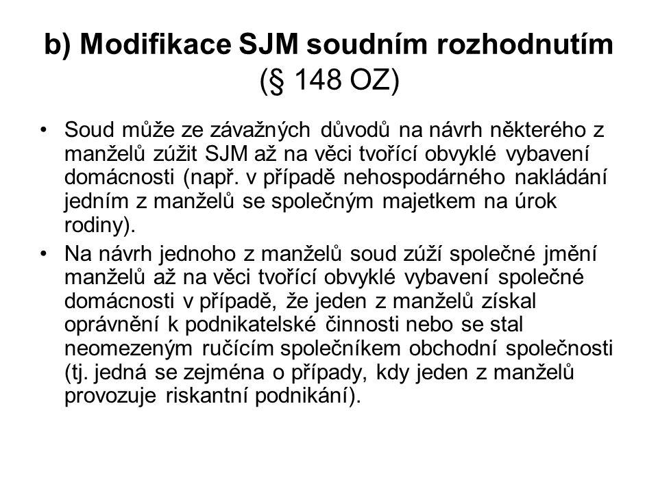 b) Modifikace SJM soudním rozhodnutím (§ 148 OZ) Soud může ze závažných důvodů na návrh některého z manželů zúžit SJM až na věci tvořící obvyklé vybavení domácnosti (např.