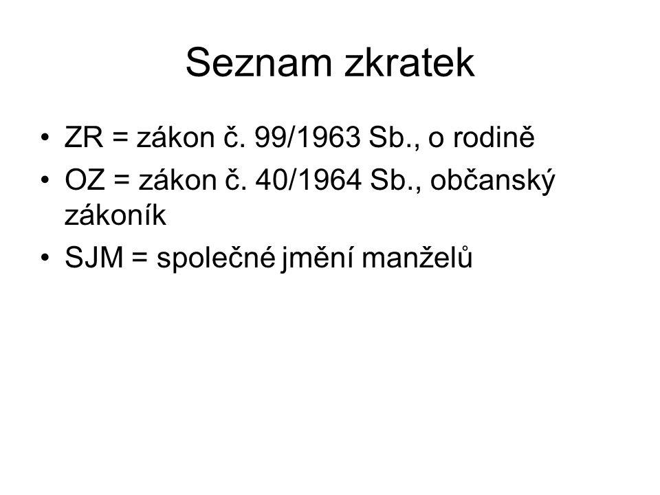 Seznam zkratek ZR = zákon č. 99/1963 Sb., o rodině OZ = zákon č. 40/1964 Sb., občanský zákoník SJM = společné jmění manželů