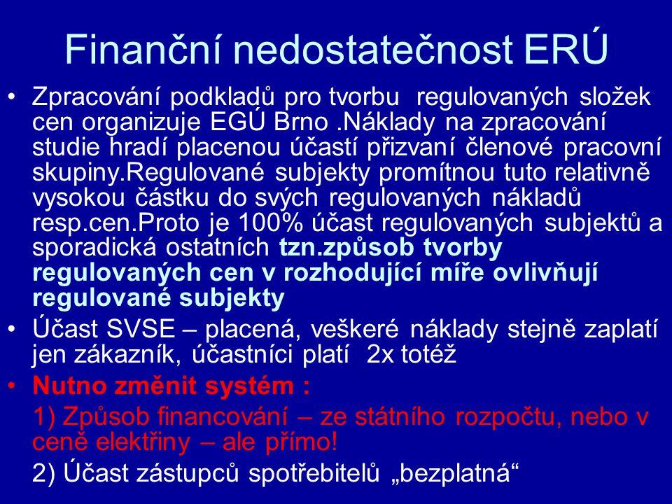 Finanční nedostatečnost ERÚ Zpracování podkladů pro tvorbu regulovaných složek cen organizuje EGÚ Brno.Náklady na zpracování studie hradí placenou účastí přizvaní členové pracovní skupiny.Regulované subjekty promítnou tuto relativně vysokou částku do svých regulovaných nákladů resp.cen.Proto je 100% účast regulovaných subjektů a sporadická ostatních tzn.způsob tvorby regulovaných cen v rozhodující míře ovlivňují regulované subjekty Účast SVSE – placená, veškeré náklady stejně zaplatí jen zákazník, účastníci platí 2x totéž Nutno změnit systém : 1) Způsob financování – ze státního rozpočtu, nebo v ceně elektřiny – ale přímo.
