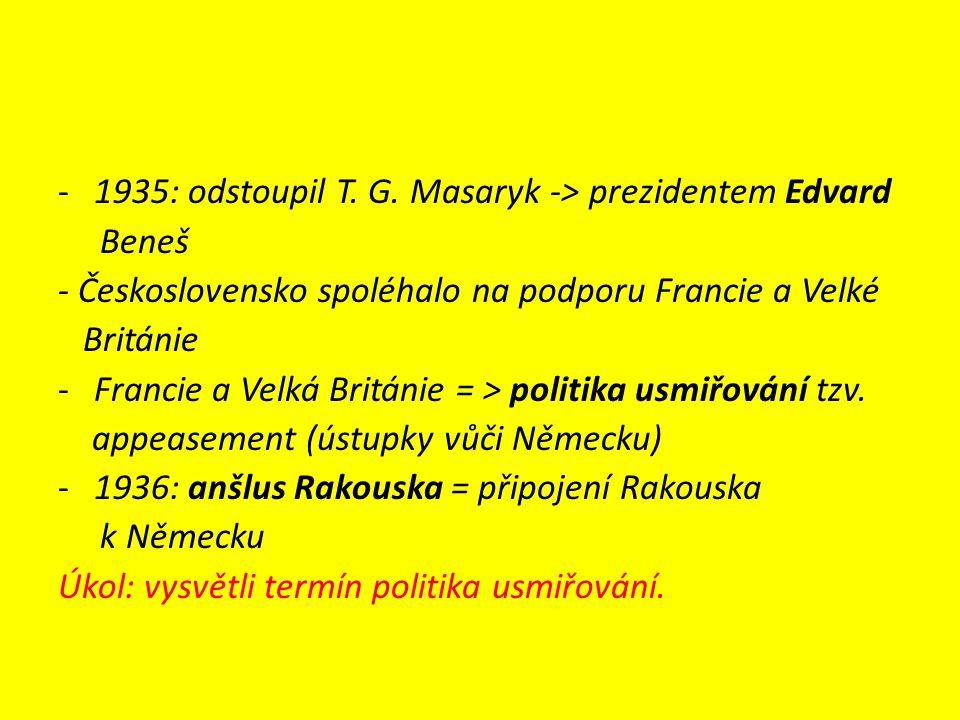 -1935: odstoupil T. G. Masaryk -> prezidentem Edvard Beneš - Československo spoléhalo na podporu Francie a Velké Británie -Francie a Velká Británie =