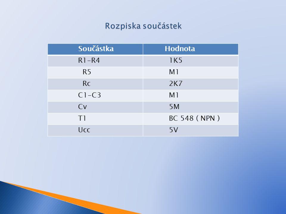 Součástka Hodnota R1-R4 1K5 R5 M1 Rc 2K7 C1-C3 M1 Cv 5M T1 BC 548 ( NPN ) Ucc 5V