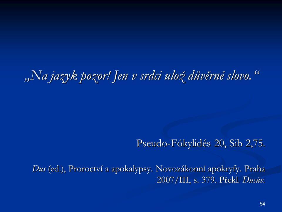 """54 """"Na jazyk pozor! Jen v srdci ulož důvěrné slovo."""" Pseudo-Fókylidés 20, Sib 2,75. Dus (ed.), Proroctví a apokalypsy. Novozákonní apokryfy. Praha 200"""