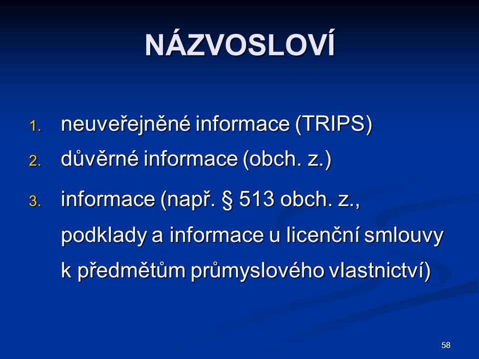 58 NÁZVOSLOVÍ 1. neuveřejněné informace (TRIPS) 2. důvěrné informace (obch. z.) 3. informace (např. § 513 obch. z., podklady a informace u licenční sm