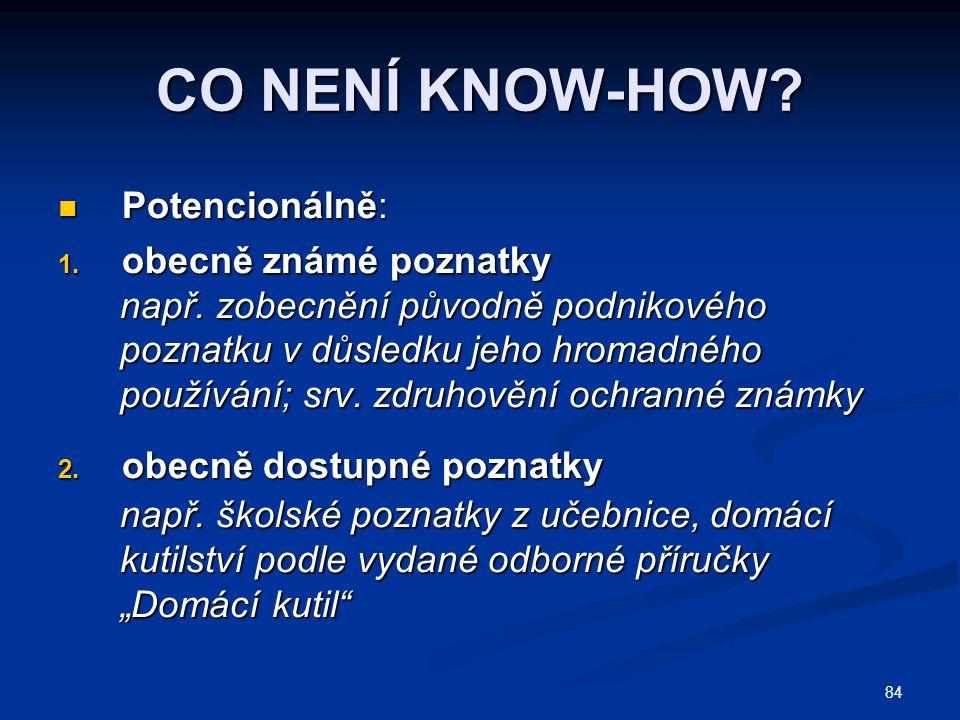 84 CO NENÍ KNOW-HOW? Potencionálně: Potencionálně: 1. obecně známé poznatky např. zobecnění původně podnikového např. zobecnění původně podnikového po