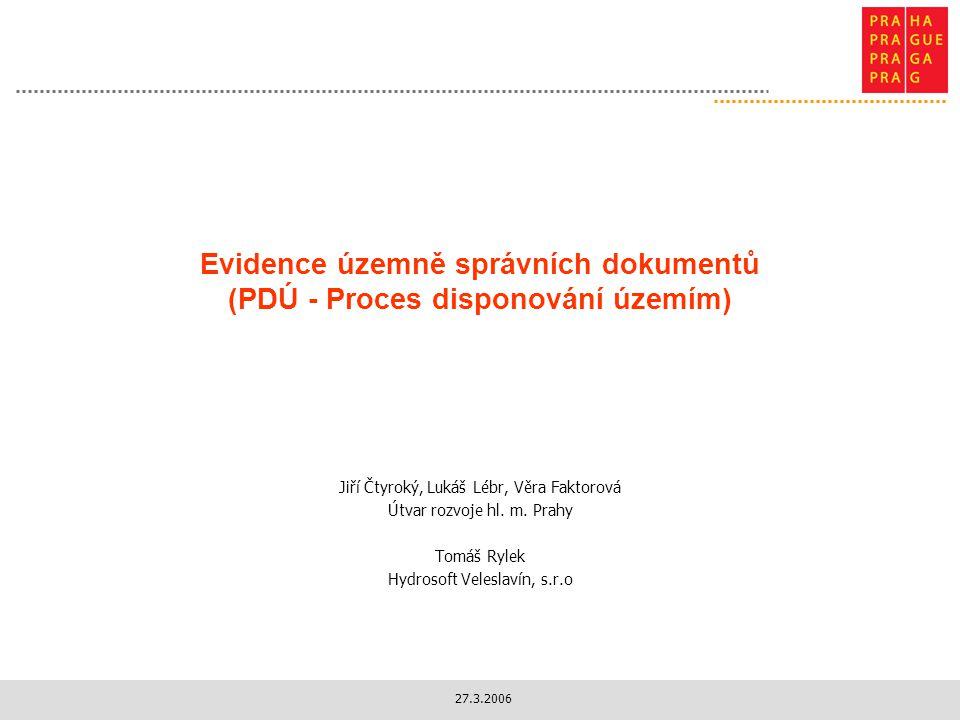 27.3.2006 Evidence územně správních dokumentů (PDÚ - Proces disponování územím) Jiří Čtyroký, Lukáš Lébr, Věra Faktorová Útvar rozvoje hl.