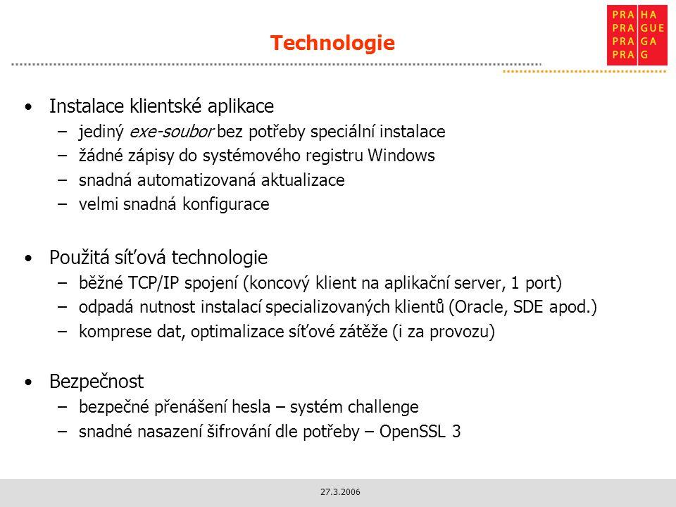27.3.2006 Technologie Instalace klientské aplikace –jediný exe-soubor bez potřeby speciální instalace –žádné zápisy do systémového registru Windows –snadná automatizovaná aktualizace –velmi snadná konfigurace Použitá síťová technologie –běžné TCP/IP spojení (koncový klient na aplikační server, 1 port) –odpadá nutnost instalací specializovaných klientů (Oracle, SDE apod.) –komprese dat, optimalizace síťové zátěže (i za provozu) Bezpečnost –bezpečné přenášení hesla – systém challenge –snadné nasazení šifrování dle potřeby – OpenSSL 3