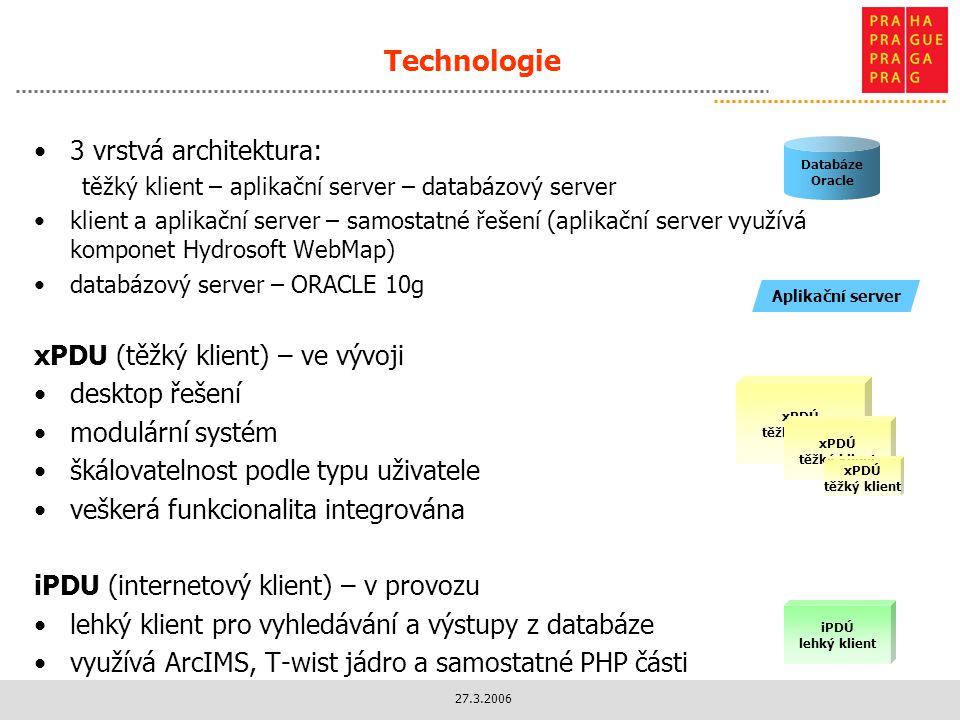 27.3.2006 Technologie 3 vrstvá architektura: těžký klient – aplikační server – databázový server klient a aplikační server – samostatné řešení (aplikační server využívá komponet Hydrosoft WebMap) databázový server – ORACLE 10g xPDU (těžký klient) – ve vývoji desktop řešení modulární systém škálovatelnost podle typu uživatele veškerá funkcionalita integrována iPDU (internetový klient) – v provozu lehký klient pro vyhledávání a výstupy z databáze využívá ArcIMS, T-wist jádro a samostatné PHP části Databáze Oracle xPDÚ těžký klient iPDÚ lehký klient Aplikační server xPDÚ těžký klient xPDÚ těžký klient