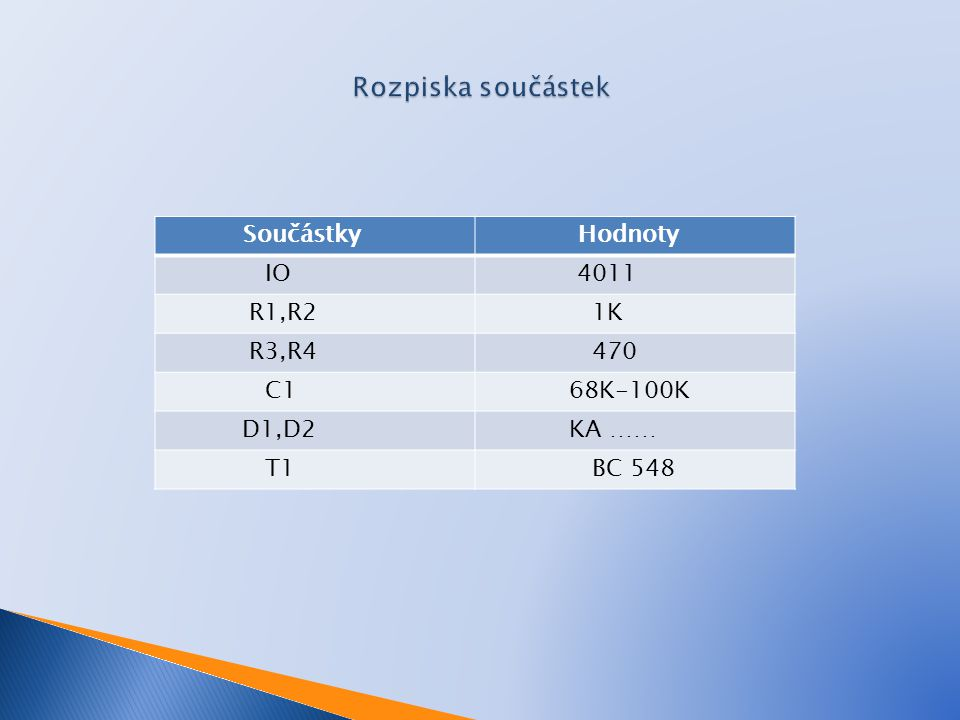 Součástky Hodnoty IO 4011 R1,R2 1K R3,R4 470 C1 68K-100K D1,D2 KA …… T1 BC 548