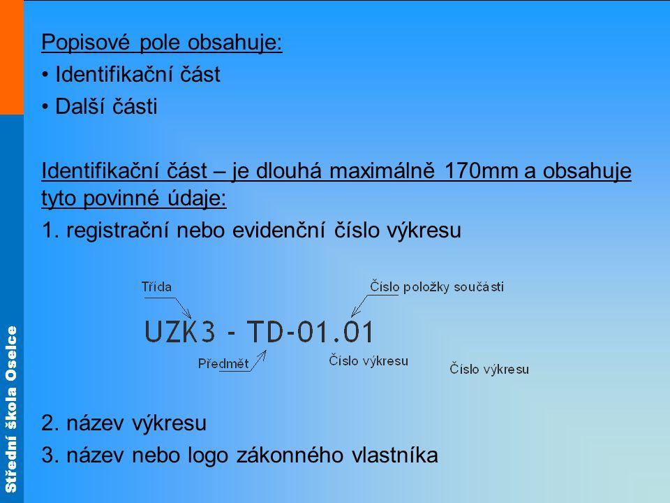 Střední škola Oselce Příklad uspořádání části popisového pole Další části mohou mít různou formu a obsah, mezi základní patří: Značka způsobu promítání ( ISO-E, ISO-A ) Hlavní měřítko zobrazení Materiál konečný s doplňkovou číslicí např.