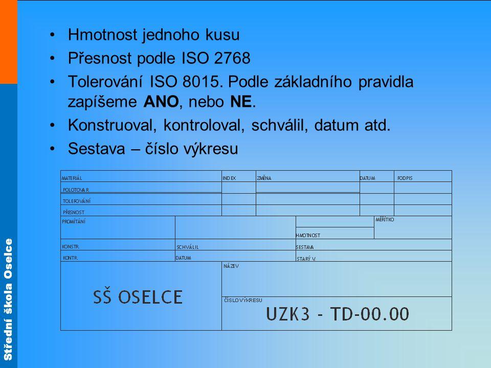 Střední škola Oselce Hmotnost jednoho kusu Přesnost podle ISO 2768 Tolerování ISO 8015. Podle základního pravidla zapíšeme ANO, nebo NE. Konstruoval,