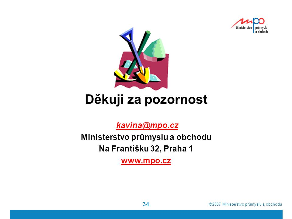  2007  Ministerstvo průmyslu a obchodu 34 Děkuji za pozornost kavina@mpo.cz Ministerstvo průmyslu a obchodu Na Františku 32, Praha 1 www.mpo.cz