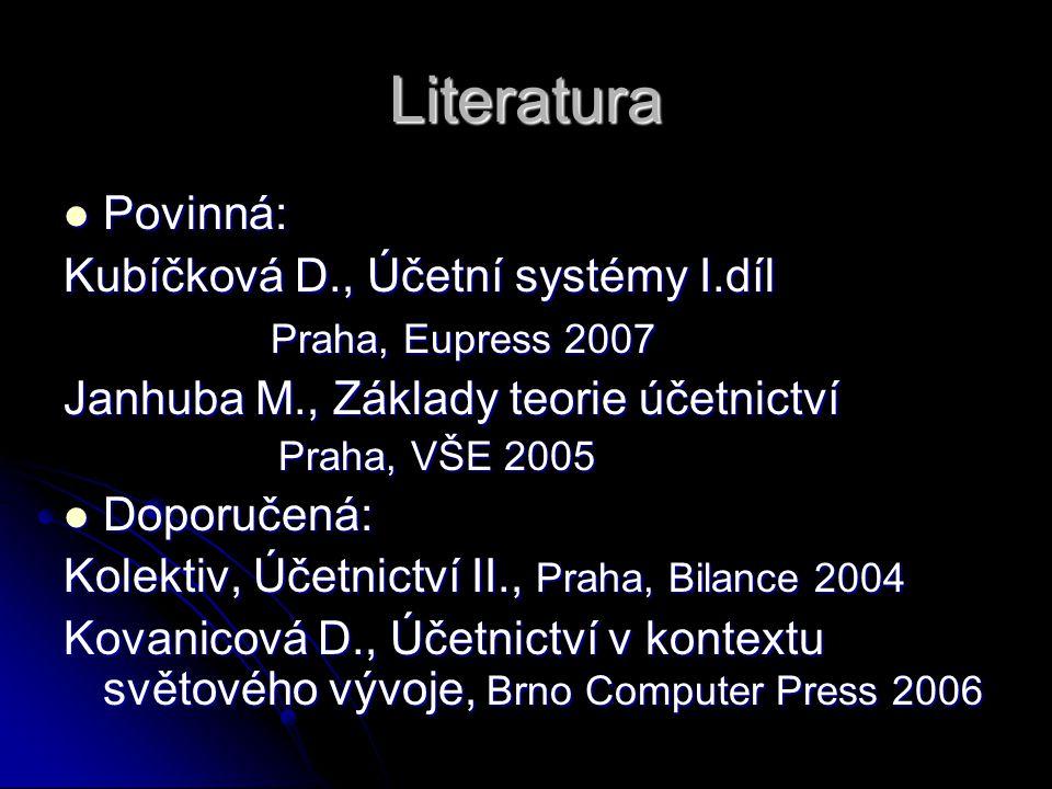 Literatura Povinná: Povinná: Kubíčková D., Účetní systémy I.díl Praha, Eupress 2007 Praha, Eupress 2007 Janhuba M., Základy teorie účetnictví Praha, V