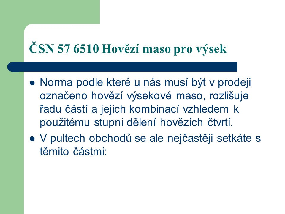 ČSN 57 6510 Hovězí maso pro výsek Norma podle které u nás musí být v prodeji označeno hovězí výsekové maso, rozlišuje řadu částí a jejich kombinací vz
