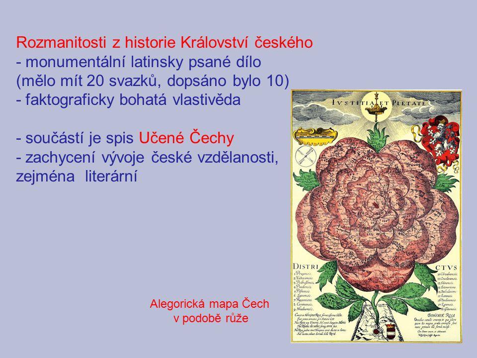 Rozmanitosti z historie Království českého - monumentální latinsky psané dílo (mělo mít 20 svazků, dopsáno bylo 10) - faktograficky bohatá vlastivěda