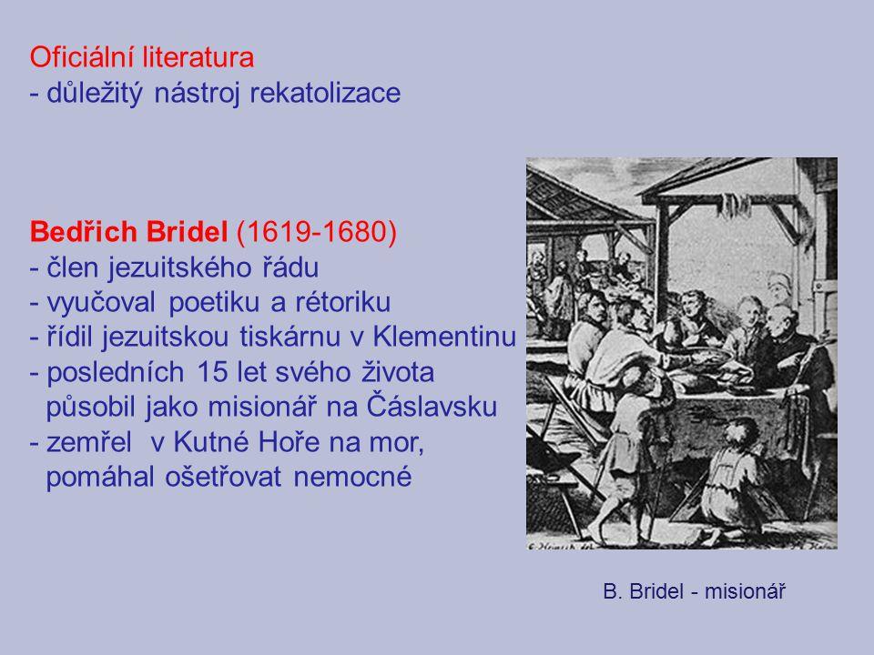 Oficiální literatura - důležitý nástroj rekatolizace Bedřich Bridel (1619-1680) - člen jezuitského řádu - vyučoval poetiku a rétoriku - řídil jezuitsk