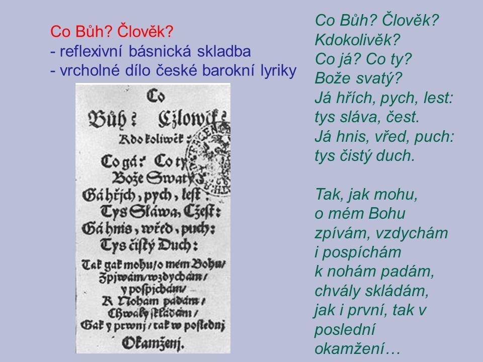 Co Bůh? Člověk? - reflexivní básnická skladba - vrcholné dílo české barokní lyriky Co Bůh? Člověk? Kdokolivěk? Co já? Co ty? Bože svatý? Já hřích, pyc