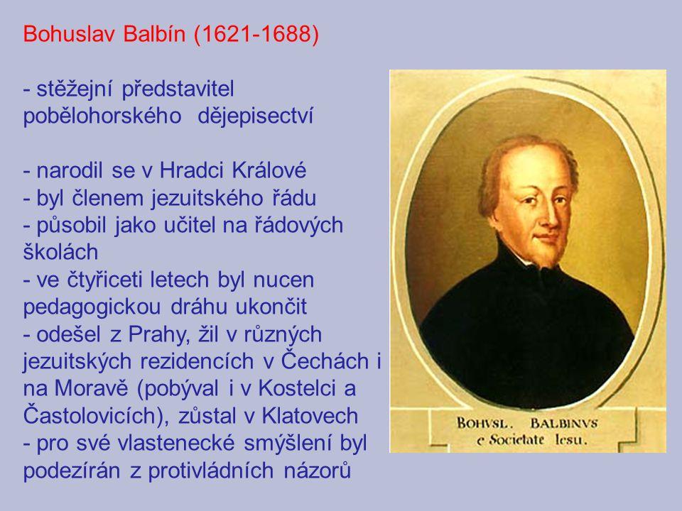 Bohuslav Balbín (1621-1688) - stěžejní představitel pobělohorského dějepisectví - narodil se v Hradci Králové - byl členem jezuitského řádu - působil