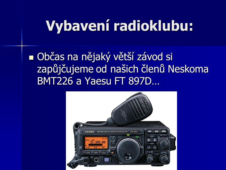 Vybavení radioklubu: Občas na nějaký větší závod si zapůjčujeme od našich členů Neskoma BMT226 a Yaesu FT 897D… Občas na nějaký větší závod si zapůjču