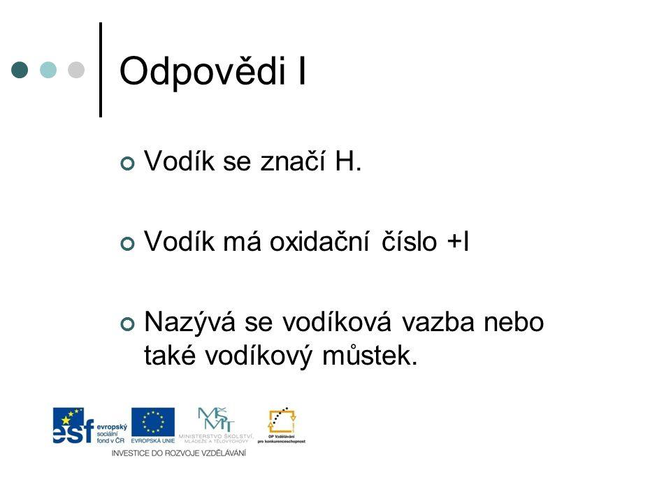 Odpovědi I Vodík se značí H. Vodík má oxidační číslo +I Nazývá se vodíková vazba nebo také vodíkový můstek.